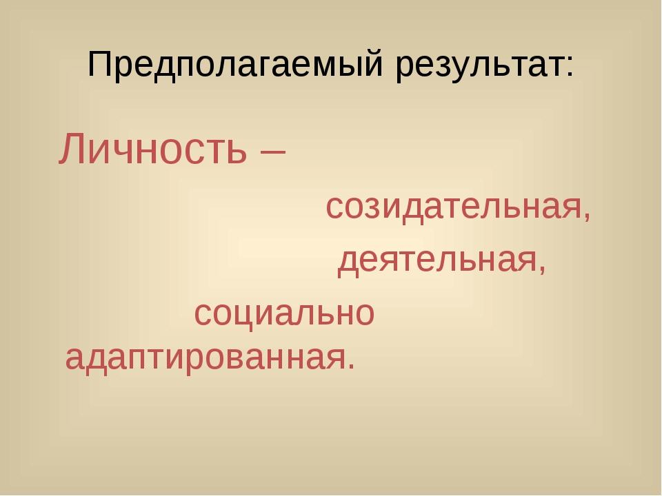 Предполагаемый результат: Личность – созидательная, деятельная, социально ад...