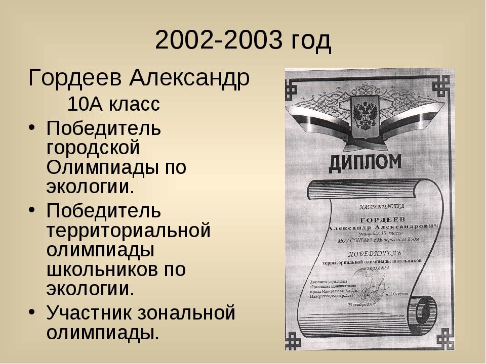 2002-2003 год Гордеев Александр 10А класс Победитель городской Олимпиады по...
