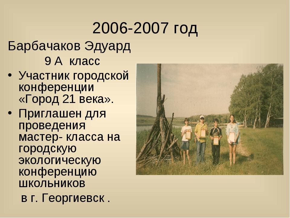 2006-2007 год Барбачаков Эдуард 9 А класс Участник городской конференции «Го...