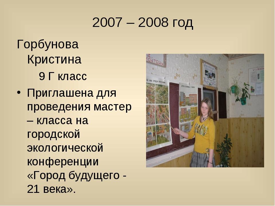 2007 – 2008 год Горбунова Кристина 9 Г класс Приглашена для проведения масте...