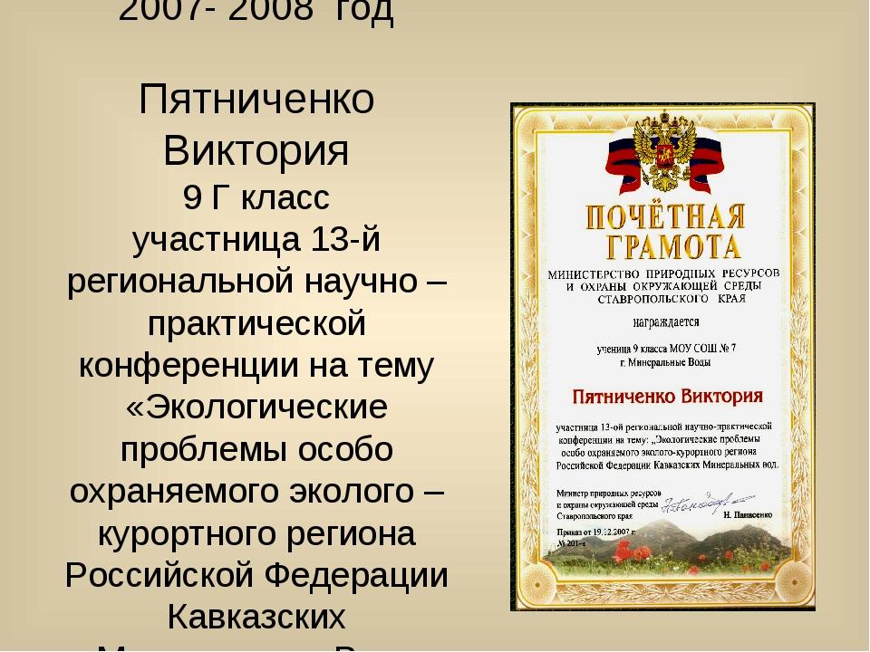 2007- 2008 год Пятниченко Виктория 9 Г класс участница 13-й региональной науч...