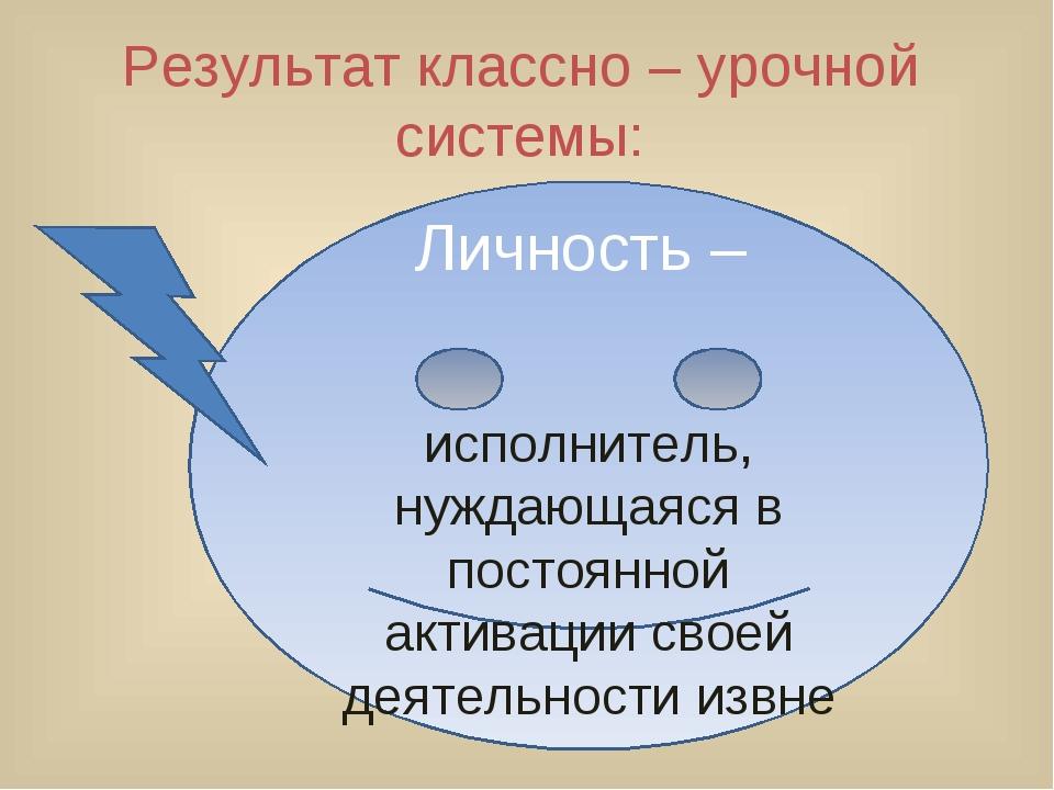 Результат классно – урочной системы: Личность – исполнитель, нуждающаяся в по...