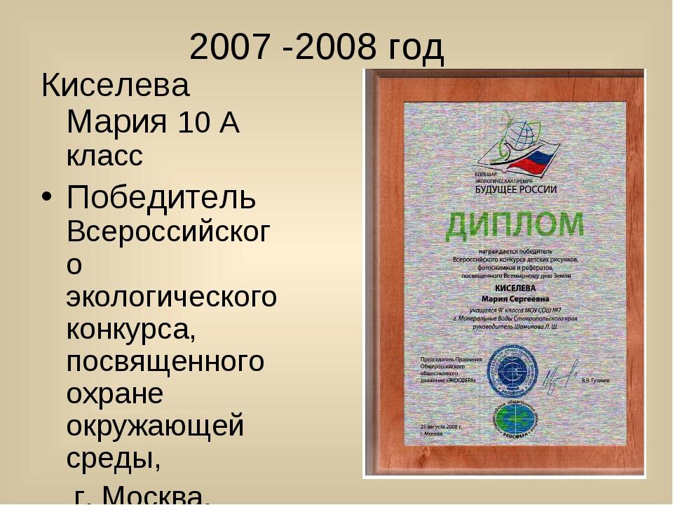 2007 -2008 год Киселева Мария 10 А класс Победитель Всероссийского экологиче...