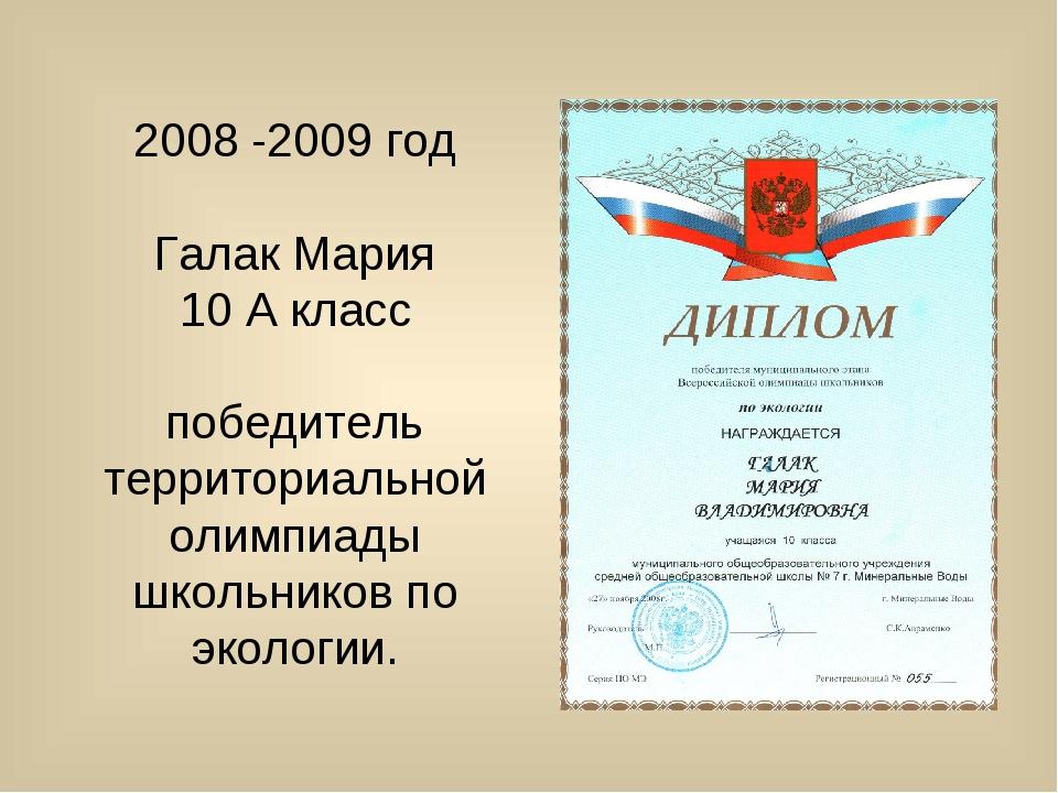 2008 -2009 год Галак Мария 10 А класс победитель территориальной олимпиады шк...