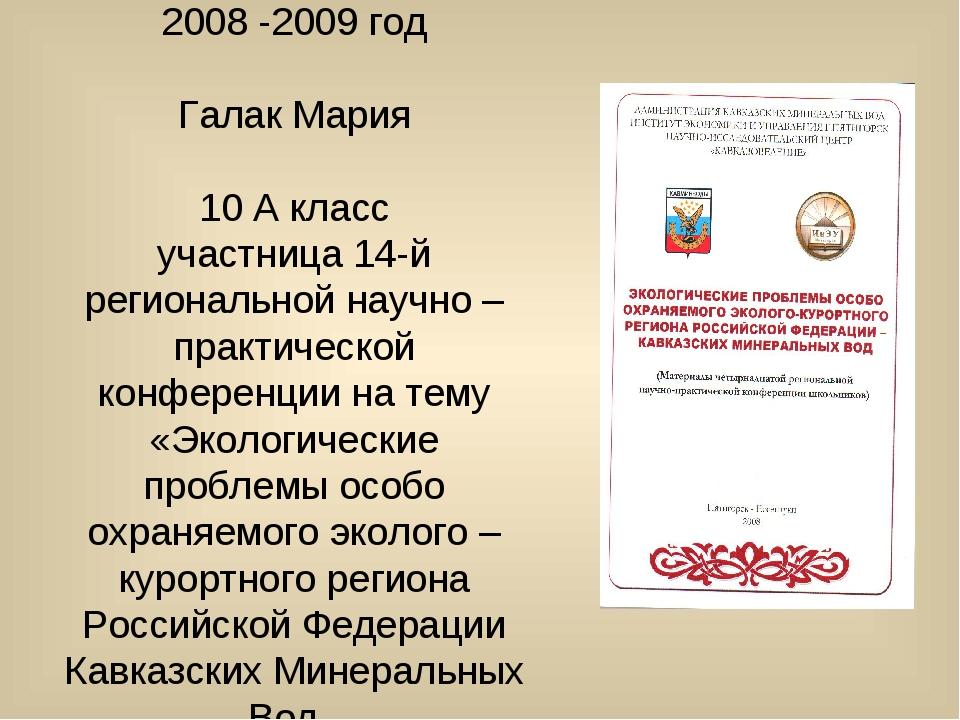 2008 -2009 год Галак Мария 10 А класс участница 14-й региональной научно – пр...