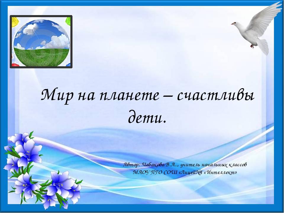 Мир на планете – счастливы дети. Автор: Чебакова В.А.., учитель начальных кла...