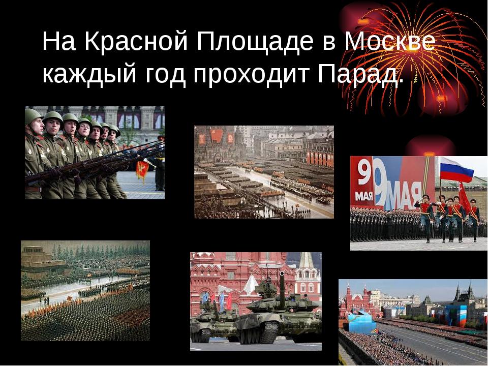 На Красной Площаде в Москве каждый год проходит Парад.