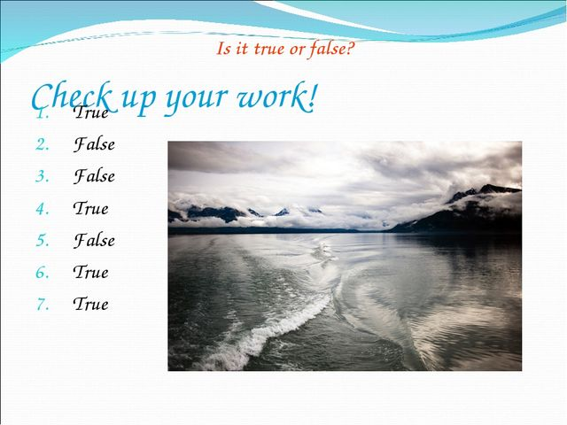 Check up your work! Is it true or false? True False False True False True True