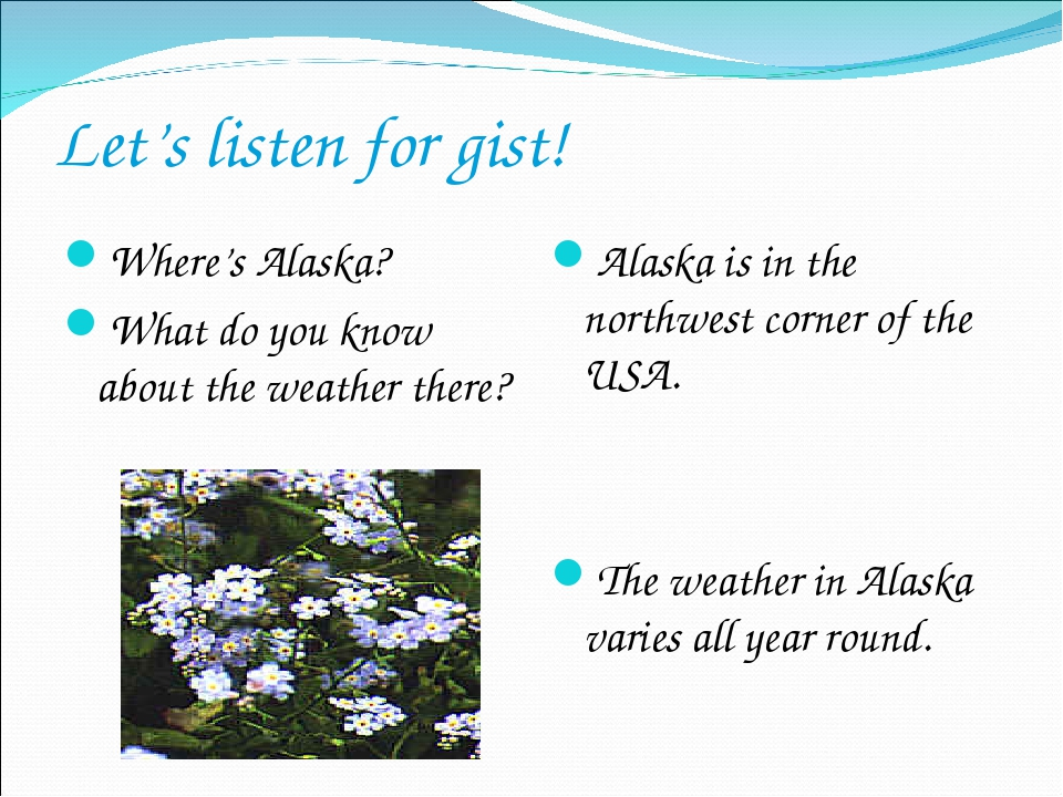 Let's listen for gist! Where's Alaska? What do you know about the weather the...