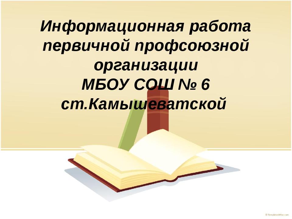 Информационная работа первичной профсоюзной организации МБОУ СОШ № 6 ст.Камыш...