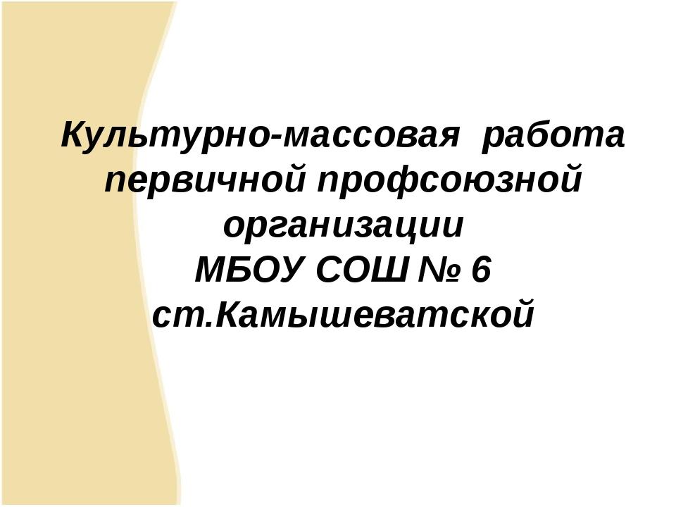 Культурно-массовая работа первичной профсоюзной организации МБОУ СОШ № 6 ст....