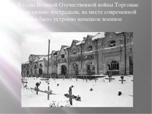 В годы Великой Отечественной войны Торговые ряды сильно пострадали, на месте