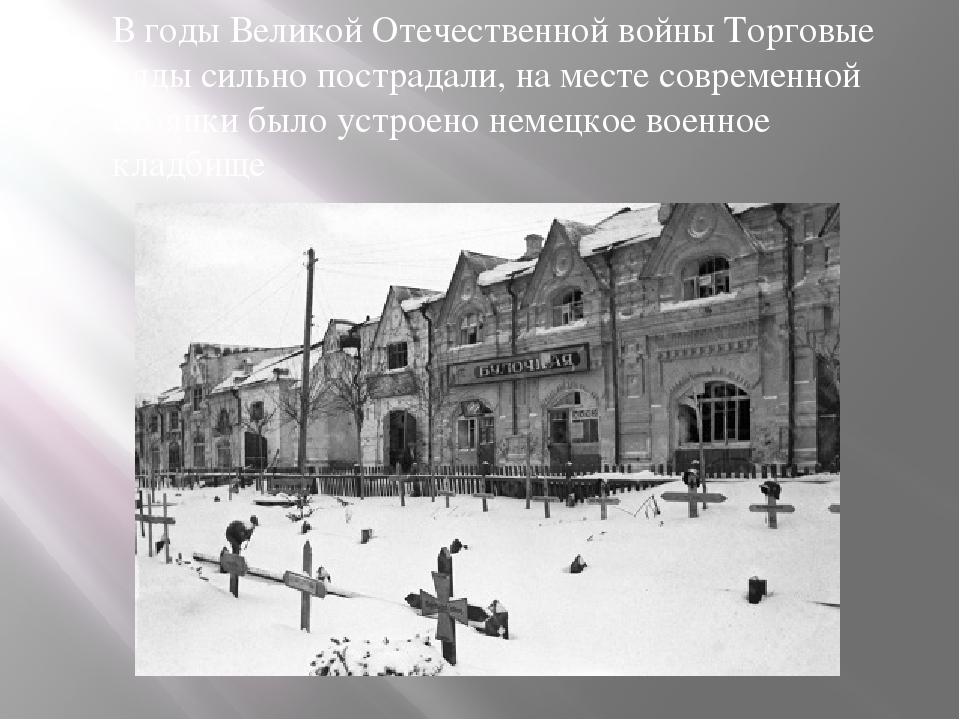 В годы Великой Отечественной войны Торговые ряды сильно пострадали, на месте...