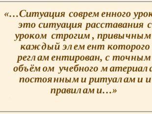 «…Ситуация современного урока – это ситуация расставания с уроком строгим, пр