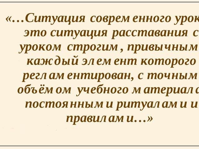 «…Ситуация современного урока – это ситуация расставания с уроком строгим, пр...