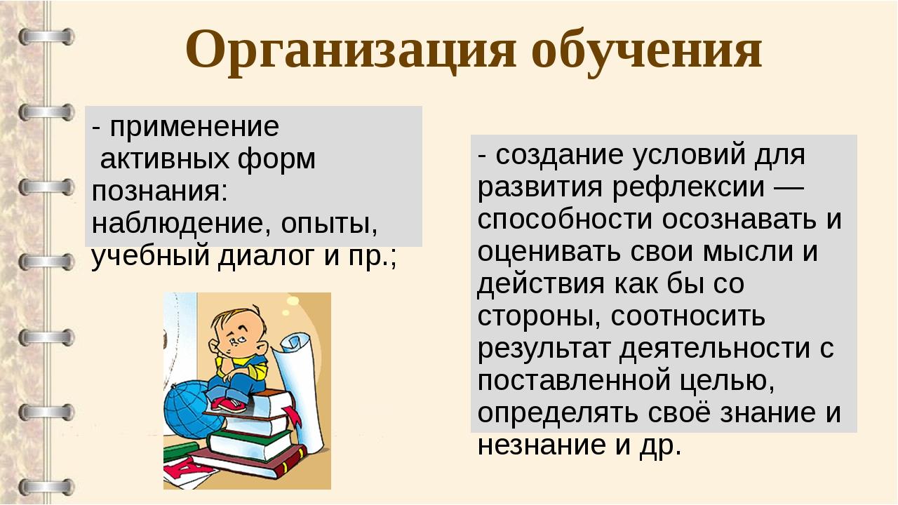 Организация обучения - применение активных форм познания: наблюдение, опыты,...