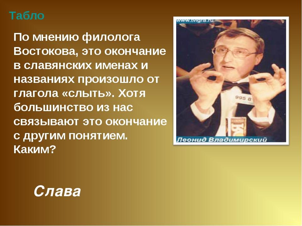 Слава Табло По мнению филолога Востокова, это окончание в славянских именах и...