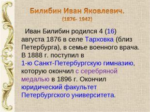 Иван Билибин родился 4 (16) августа 1876 в селе Тарховка (близ Петербурга),