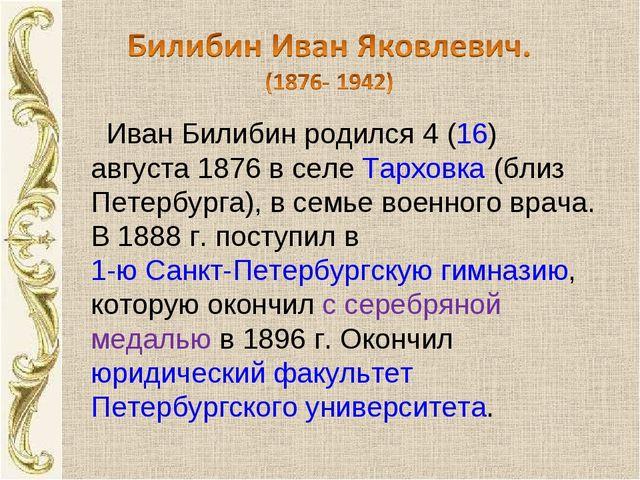Иван Билибин родился 4 (16) августа 1876 в селе Тарховка (близ Петербурга),...
