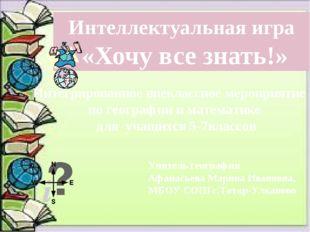 Интеллектуальная игра «Хочу все знать!» Учитель географии Афанасьева Марина