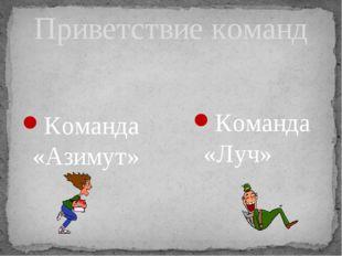 Приветствие команд Команда «Азимут» Команда «Луч»