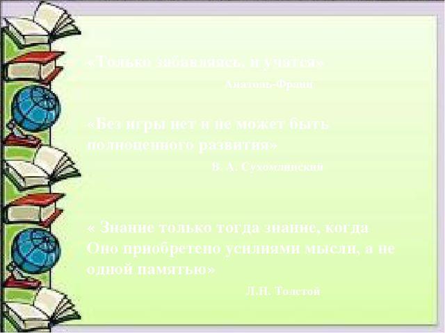«Только забавляясь, и учатся» Анатоль-Франц «Без игры нет и не может быть по...