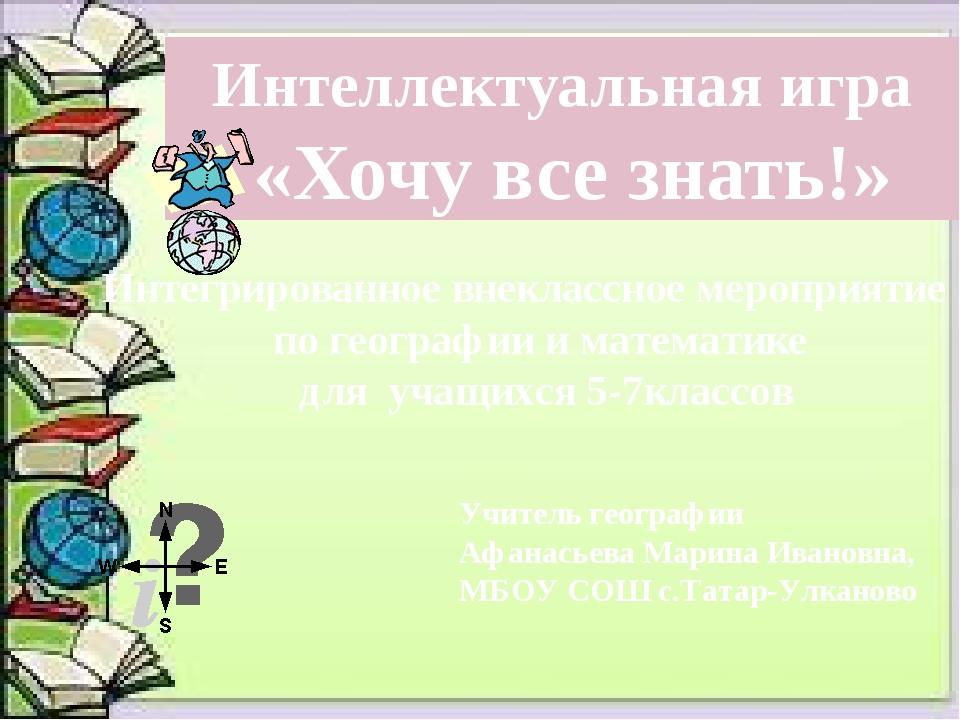 Интеллектуальная игра «Хочу все знать!» Учитель географии Афанасьева Марина...