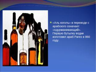 «Аль коголь» в переводе с арабского означает «одурманивающий». Первую бутылку