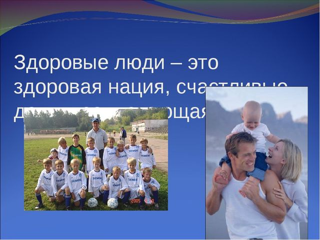 Здоровые люди – это здоровая нация, счастливые дети, процветающая страна.