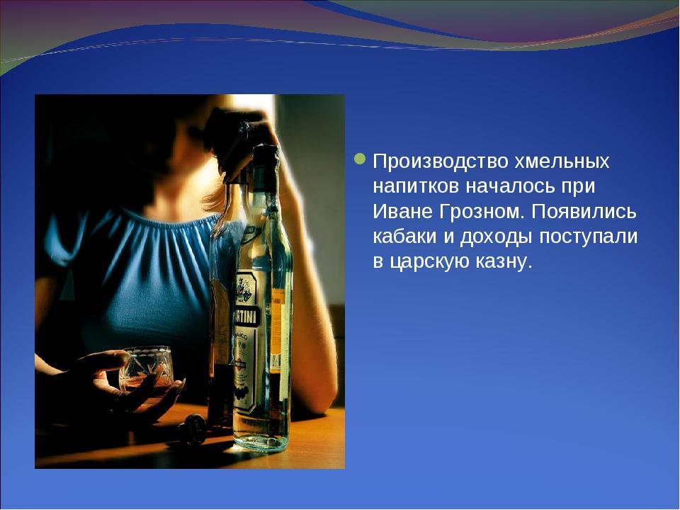 Производство хмельных напитков началось при Иване Грозном. Появились кабаки и...