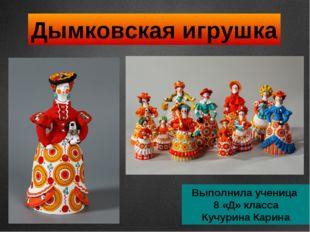 Дымковская игрушка Выполнила ученица 8 «Д» класса Кучурина Карина