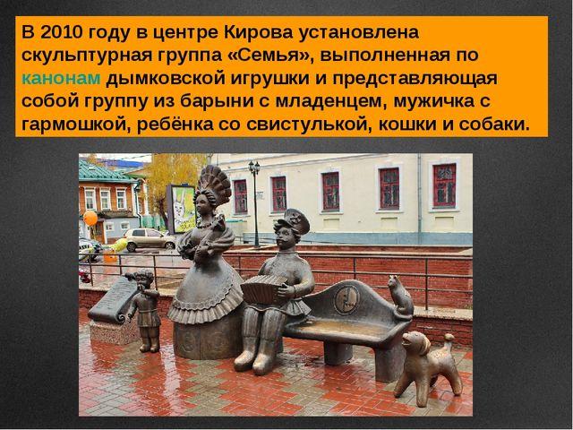 В 2010 году в центре Кирова установлена скульптурная группа «Семья», выполнен...