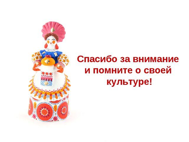 Спасибо за внимание и помните о своей культуре!