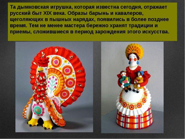 Та дымковская игрушка, которая известна сегодня, отражает русский быт XIX век...