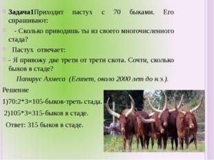 Задача1Приходит пастух с 70 быками. Его спрашивают: - Сколько приводишь ты из