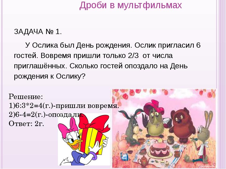 Дроби в мультфильмах ЗАДАЧА № 1. У Ослика был День рождения. Ослик пригласи...