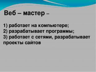 Веб – мастер – 1) работает на компьютере; 2) разрабатывает программы; 3) раб