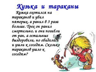 Кузька и тараканы Кузька охотился на тараканов и убил пятерых, а ранил в 3 ра