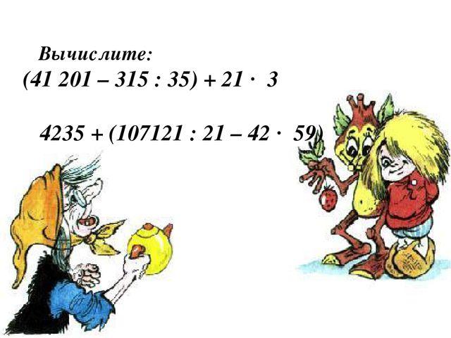 Вычислите: (41 201 – 315 : 35) + 21 · 3 4235 + (107121 : 21 – 42 · 59)
