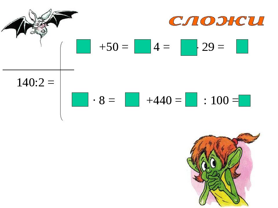 +50 = : 4 = - 29 =  140:2 = · 8 = +440 = : 100 =
