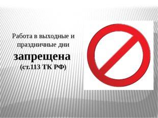 Работа в выходные и праздничные дни запрещена (ст.113 ТК РФ)