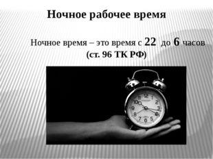 Ночное рабочее время Ночное время – это время с 22 до 6 часов (ст. 96 ТК РФ)