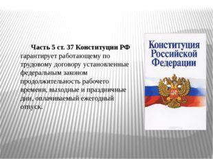Часть 5 ст. 37 Конституции РФ гарантирует работающему по трудовому договору у