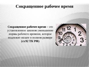 Сокращенное рабочее время Сокращенное рабочее время – это установленное закон