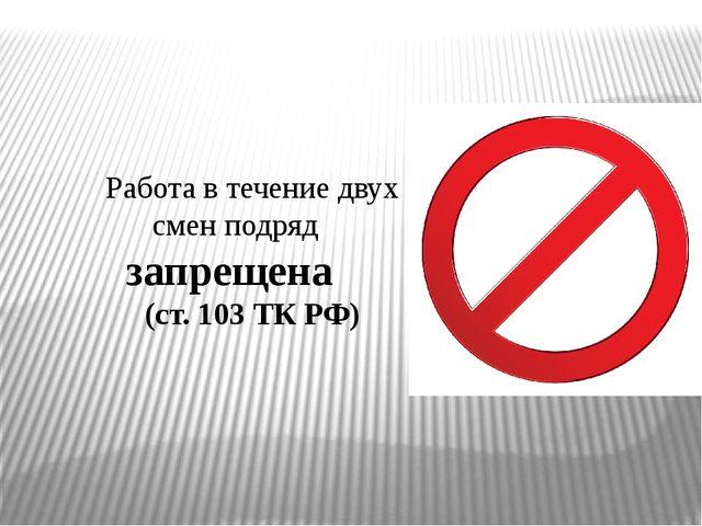 Работа в течение двух смен подряд запрещена (ст. 103 ТК РФ)