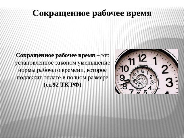 Сокращенное рабочее время Сокращенное рабочее время – это установленное закон...