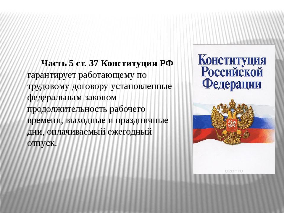 Часть 5 ст. 37 Конституции РФ гарантирует работающему по трудовому договору у...