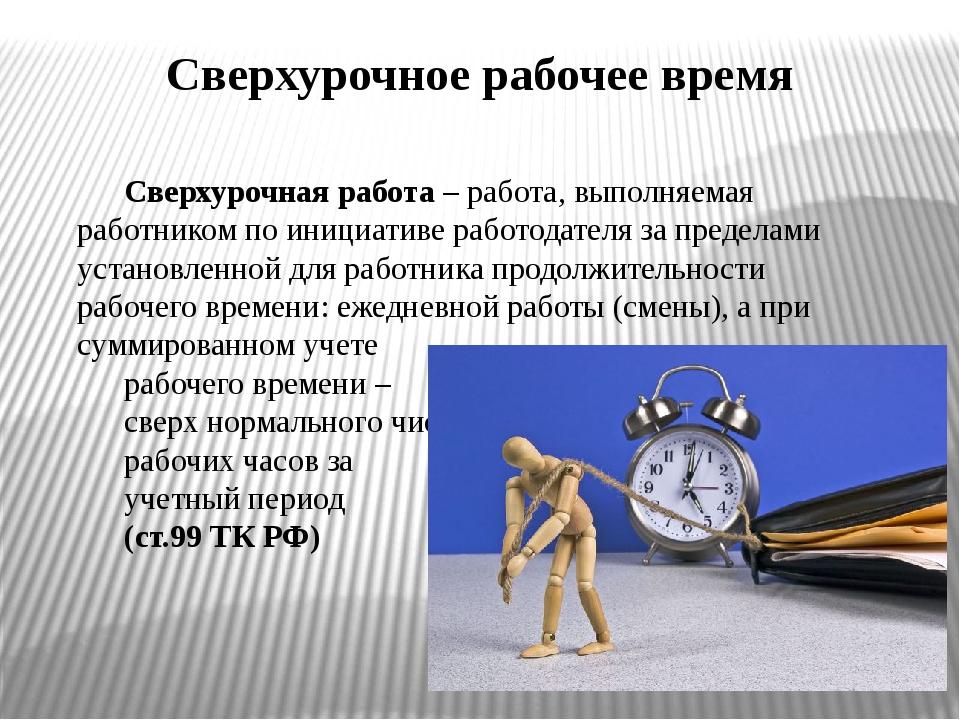 Сверхурочное рабочее время Сверхурочная работа – работа, выполняемая работник...