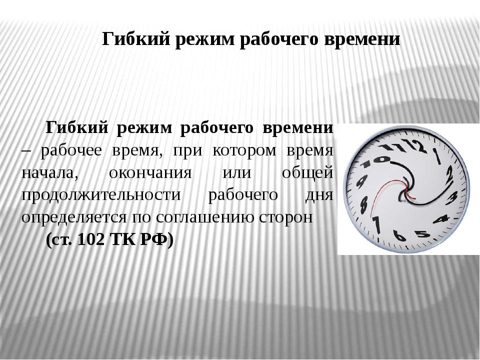 Гибкий режим рабочего времени Гибкий режим рабочего времени – рабочее время,...