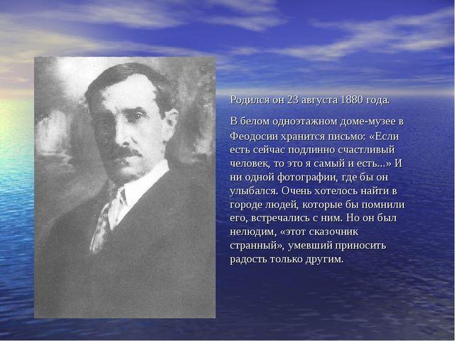 Родился он 23 августа 1880 года. В белом одноэтажном доме-музее в Феодосии...
